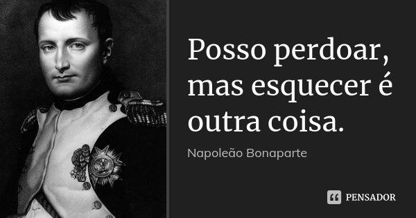 Posso perdoar, mas esquecer é outra coisa.... Frase de Napoleão Bonaparte.