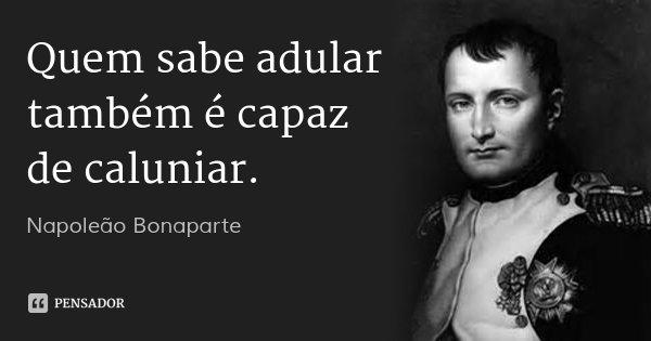 Quem sabe adular também é capaz de caluniar.... Frase de Napoleão Bonaparte.