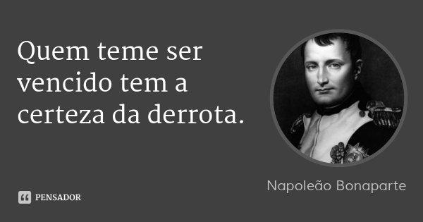 Quem teme ser vencido tem a certeza da derrota.... Frase de Napoleão Bonaparte.