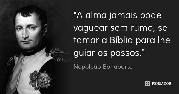 """""""A alma jamais pode vaguear sem rumo, se tomar a Bíblia para lhe guiar os passos.""""... Frase de Napoleão Bonaparte."""