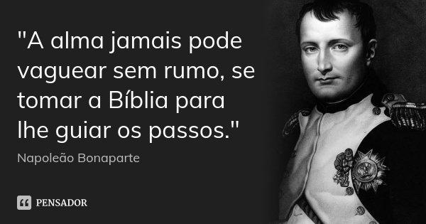 """""""A alma jamais pode vaguear sem rumo, se tomar a Bíblia para lhe guiar os passos.""""... Frase de ( Napoleão Bonaparte )."""