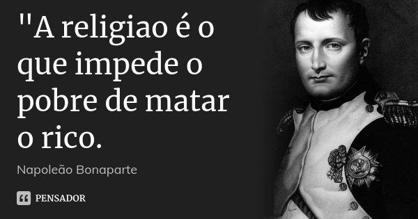 """A religiao é o que impede o pobre de matar o rico.... Frase de Napoleão Bonaparte."