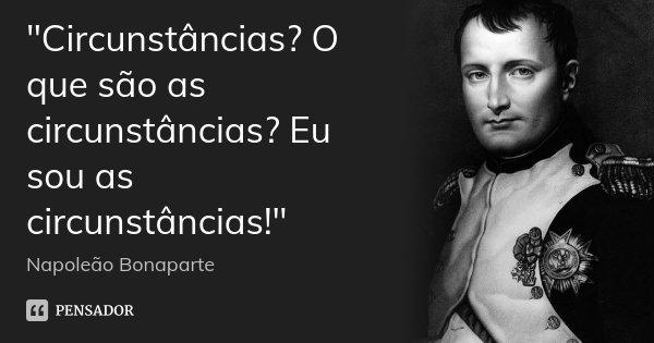 """""""Circunstâncias? O que são as circunstâncias? Eu sou as circunstâncias!""""... Frase de Napoleão Bonaparte."""