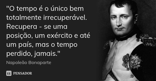 """""""O tempo é o único bem totalmente irrecuperável. Recupera - se uma posição, um exército e até um país, mas o tempo perdido, jamais.""""... Frase de Napoleão Bonaparte."""