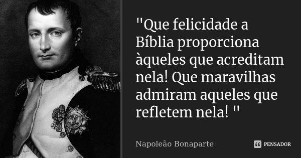 """""""Que felicidade a Bíblia proporciona àqueles que acreditam nela! Que maravilhas admiram aqueles que refletem nela! """"... Frase de ( Napoleão Bonaparte )."""