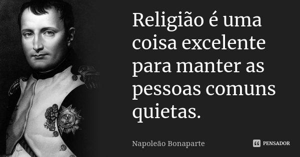 Religião é uma coisa excelente para manter as pessoas comuns quietas.... Frase de Napoleão Bonaparte.