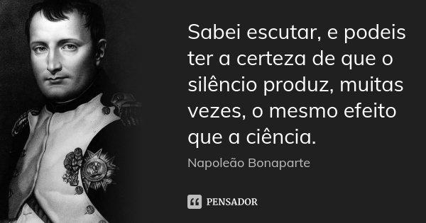 Sabei escutar, e podeis ter a certeza de que o silêncio produz, muitas vezes, o mesmo efeito que a ciência.... Frase de Napoleão Bonaparte.