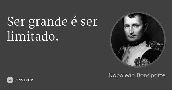 Ser grande é ser limitado.... Frase de Napoleão Bonaparte.
