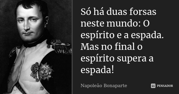 Só há duas forsas neste mundo: O espírito e a espada. Mas no final o espírito supera a espada!... Frase de Napoleão Bonaparte.
