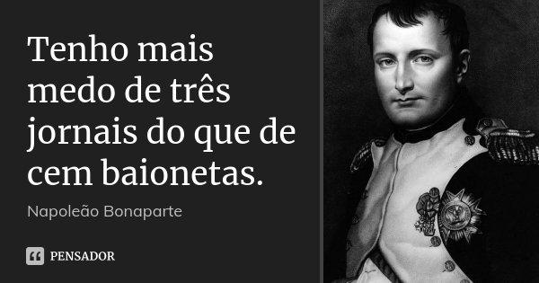 Tenho mais medo de três jornais do que de cem baionetas.... Frase de Napoleão Bonaparte.