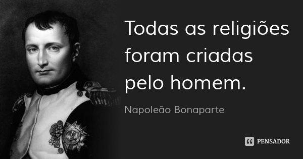 Todas as religiões foram criadas pelo homem.... Frase de Napoleão Bonaparte.