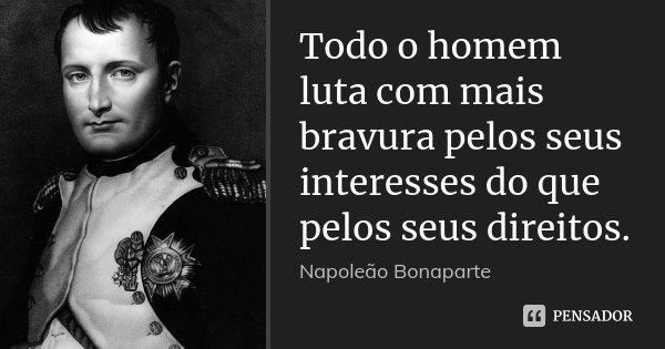 Todo o homem luta com mais bravura pelos seus interesses do que pelos seus direitos.... Frase de Napoleão Bonaparte.