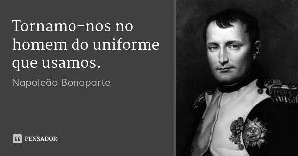 Tornamo-nos no homem do uniforme que usamos.... Frase de Napoleão Bonaparte.
