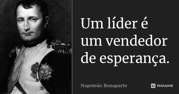 Um líder é um vendedor de esperança.... Frase de Napoleão Bonaparte.