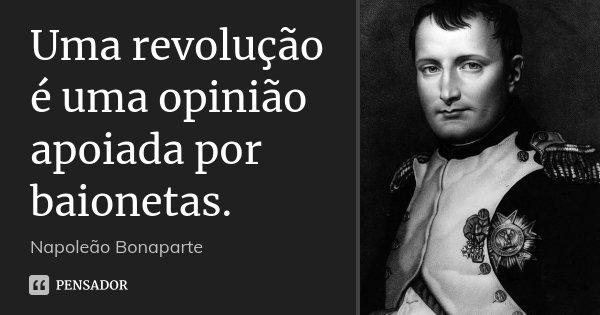 Uma revolução é uma opinião apoiada por baionetas.... Frase de Napoleão Bonaparte.