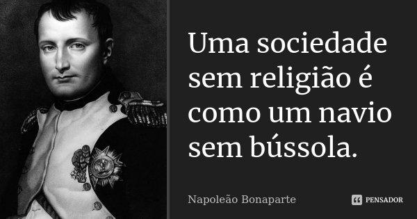 Uma sociedade sem religião é como um navio sem bússola.... Frase de Napoleão Bonaparte.