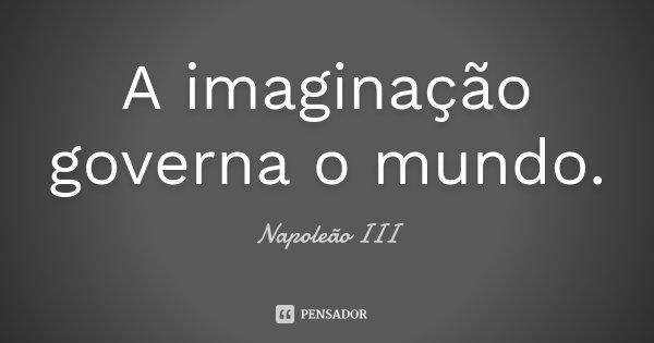 A imaginação governa o mundo.... Frase de Napoleão III.