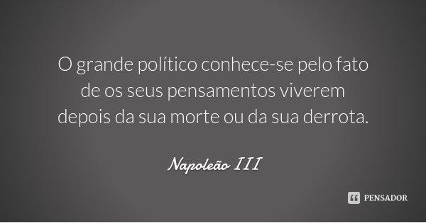 O grande político conhece-se pelo fato de os seus pensamentos viverem depois da sua morte ou da sua derrota.... Frase de Napoleão III.