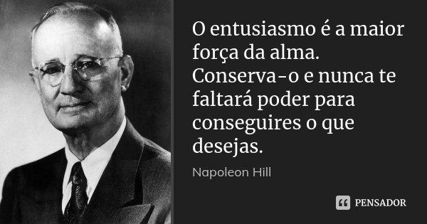 O entusiasmo é a maior força da alma. Conserva-o e nunca te faltará poder para conseguires o que desejas.... Frase de Napoleon Hill.