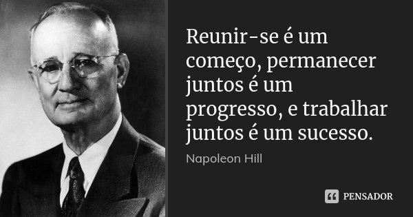 Reunir-se é um começo, permanecer juntos é um progresso, e trabalhar juntos é um sucesso.... Frase de Napoleon Hill.