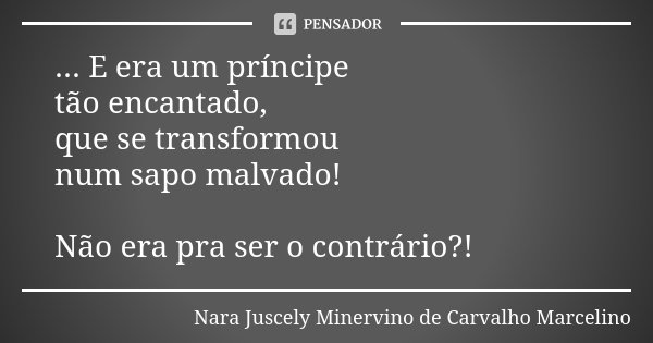 ... E era um príncipe tão encantado, que se transformou num sapo malvado! Não era pra ser o contrário?!... Frase de Nara Juscely Minervino de Carvalho Marcelino.