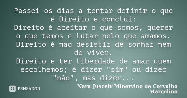 Passei os dias a tentar definir o que é Direito e concluí: Direito é aceitar o que somos, querer o que temos e lutar pelo que amamos. Direito é não desistir de ... Frase de Nara Juscely Minervino de Carvalho Marcelino.