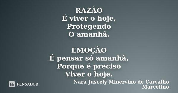 RAZÃO É viver o hoje, Protegendo O amanhã. EMOÇÃO É pensar só amanhã, Porque é preciso Viver o hoje.... Frase de Nara Juscely Minervino de Carvalho Marcelino.