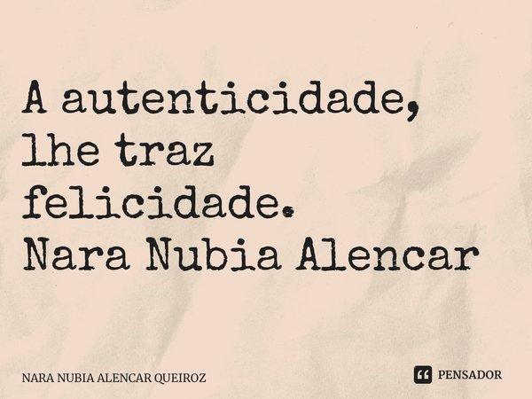 A autenticidade, lhe traz felicidade. Nara Nubia Alencar Queiroz... Frase de NARA NUBIA ALENCAR QUEIROZ.