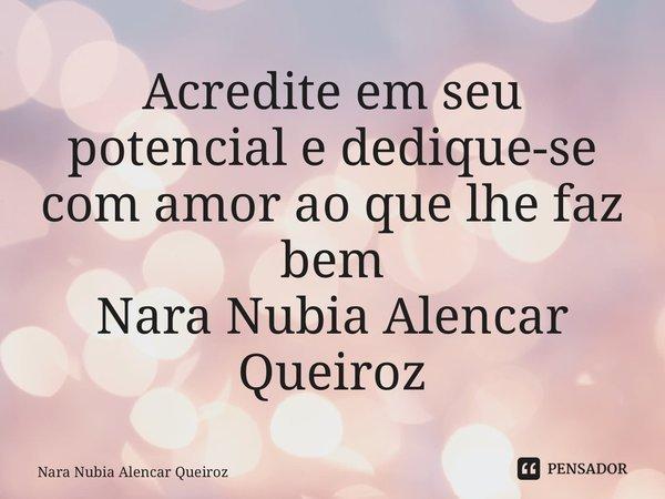 Acredite em seu potencial e dedique-se com amor ao que lhe faz bem Nara Nubia Alencar Queiroz... Frase de NARA NUBIA ALENCAR QUEIROZ.