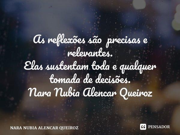 As reflexões são precisas e relevantes. Elas sustentam toda e qualquer tomada de decisões. Nara Nubia Alencar Queiroz... Frase de NARA NUBIA ALENCAR QUEIROZ.