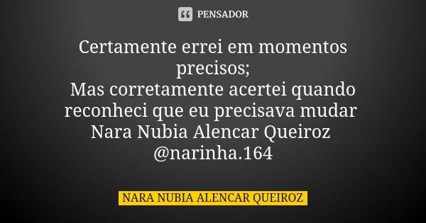 Certamente errei em momentos precisos; Mas corretamente acertei quando reconheci que eu precisava mudar Nara Nubia Alencar Queiroz @narinha.164... Frase de Nara Nubia Alencar Queiroz.