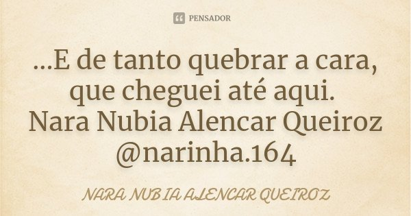 ...E de tanto quebrar a cara, que cheguei até aqui. Nara Nubia Alencar Queiroz @narinha.164... Frase de Nara Nubia Alencar Queiroz.