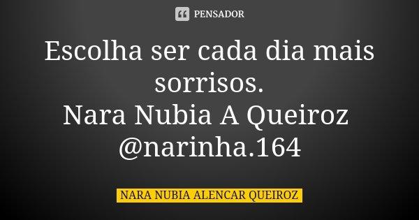 Escolha ser cada dia mais sorrisos. Nara Nubia A Queiroz @narinha.164... Frase de Nara Nubia Alencar Queiroz.