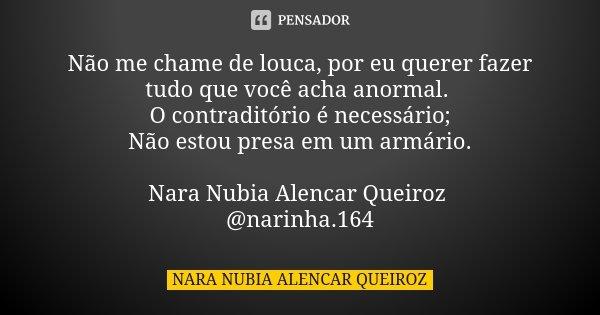 Não me chame de louca, por eu querer fazer tudo que você acha anormal. O contraditório é necessário; Não estou presa em um armário. Nara Nubia Alencar Queiroz @... Frase de Nara Nubia Alencar Queiroz.