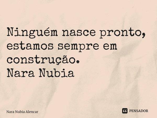 Ninguém nasce pronto, estamos sempre em construção. Nara Nubia Alencar Queiroz... Frase de Nara Nubia Alencar.