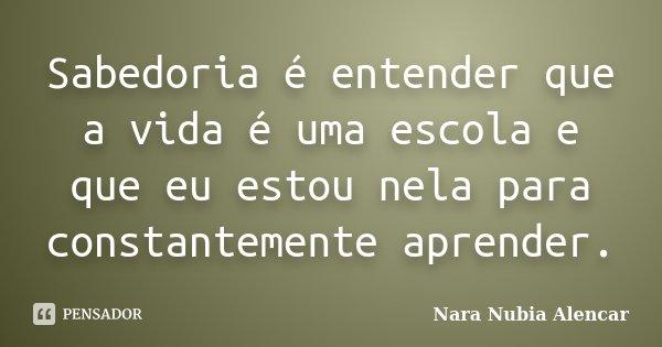Sabedoria é entender que a vida é uma escola e que eu estou nela para constantemente aprender.... Frase de Nara Nubia Alencar.