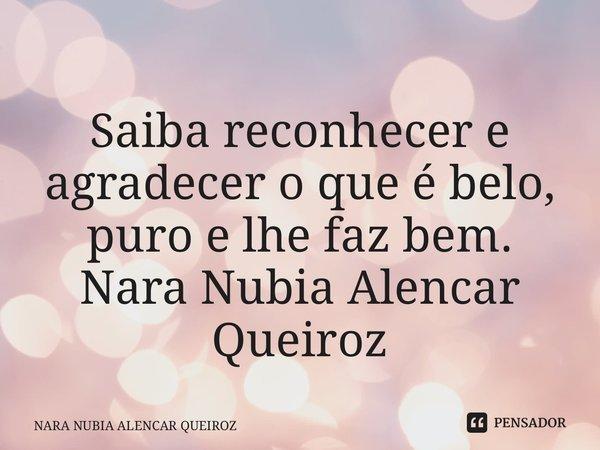 Saiba reconhecer e agradecer o que é belo, puro e lhe faz bem. Nara Nubia Alencar Queiroz... Frase de NARA NUBIA ALENCAR QUEIROZ.