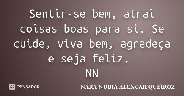 Sentir-se bem, atrai coisas boas para si. Se cuide, viva bem, agradeça e seja feliz. NN... Frase de Nara Nubia Alencar Queiroz.