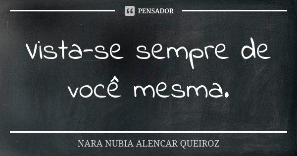 Vista-se sempre de você mesma.... Frase de Nara Nubia Alencar Queiroz.