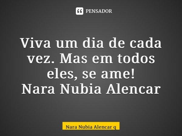 Viva um dia de cada vez. Mas em todos eles, se ame! Nara Nubia Alencar Queiroz... Frase de Nara Nubia Alencar Queiroz.