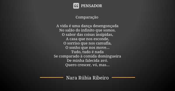 Comparação A vida é uma dança desengonçada No salão do infinito que somos. O sabor das coisas insípidas, A casa que nos esconde, O sorriso que nos camufla, O so... Frase de Nara Rúbia Ribeiro.