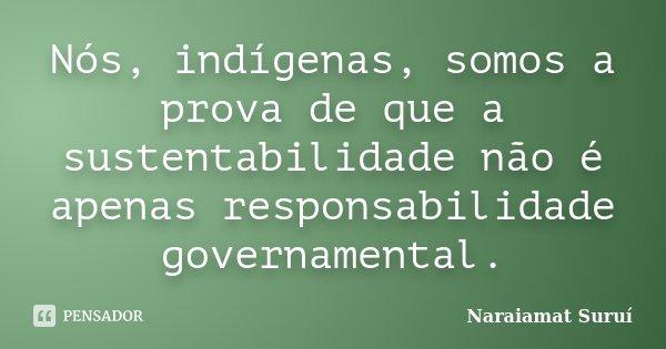 Nós, indígenas, somos a prova de que a sustentabilidade não é apenas responsabilidade governamental.... Frase de Naraiamat Suruí.