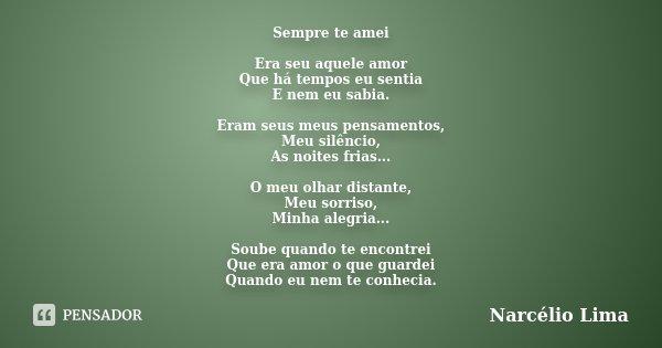Sempre te amei Era seu aquele amor Que há tempos eu sentia E nem eu sabia. Eram seus meus pensamentos, Meu silêncio, As noites frias... O meu olhar distante, Me... Frase de Narcélio Lima.