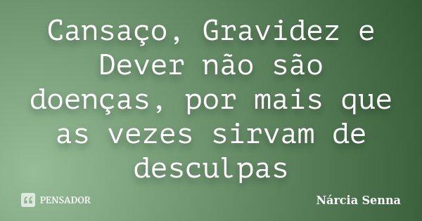 Cansaço, Gravidez e Dever não são doenças, por mais que as vezes sirvam de desculpas... Frase de Nárcia Senna.