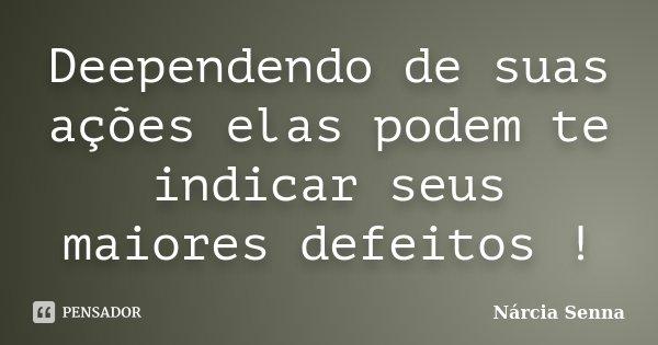 Deependendo de suas ações elas podem te indicar seus maiores defeitos !... Frase de Nárcia Senna.