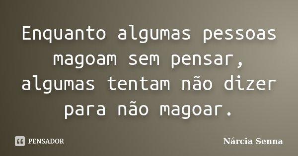 Enquanto algumas pessoas magoam sem pensar, algumas tentam não dizer para não magoar.... Frase de Nárcia Senna.