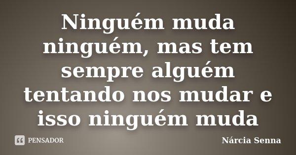 Ninguém muda ninguém, mas tem sempre alguém tentando nos mudar e isso ninguém muda... Frase de Nárcia Senna.