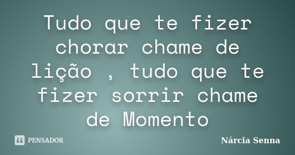 Tudo que te fizer chorar chame de lição , tudo que te fizer sorrir chame de Momento... Frase de Nárcia Senna.