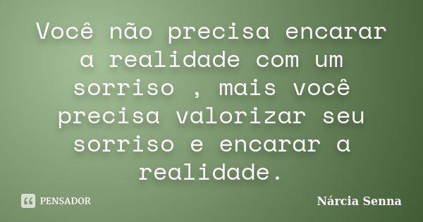Você não precisa encarar a realidade com um sorriso , mais você precisa valorizar seu sorriso e encarar a realidade.... Frase de Nárcia Senna.