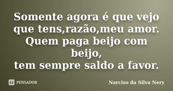 Somente agora é que vejo que tens,razão,meu amor. Quem paga beijo com beijo, tem sempre saldo a favor.... Frase de Narciso da Silva Nery.